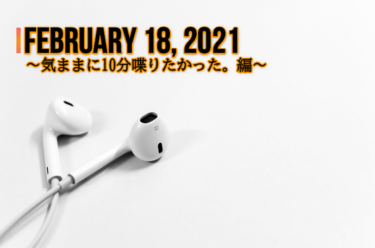 February 18th, 2021<br>~気ままに10分喋りたかった。編~